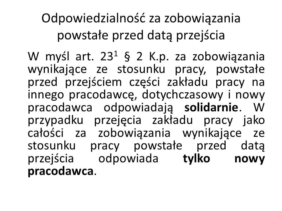 Odpowiedzialność za zobowiązania powstałe przed datą przejścia W myśl art. 23 1 § 2 K.p. za zobowiązania wynikające ze stosunku pracy, powstałe przed