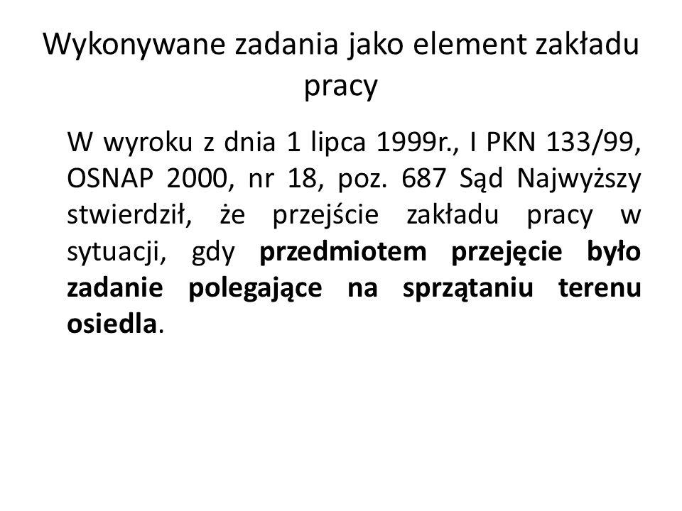Wykonywane zadania jako element zakładu pracy W wyroku z dnia 1 lipca 1999r., I PKN 133/99, OSNAP 2000, nr 18, poz. 687 Sąd Najwyższy stwierdził, że p
