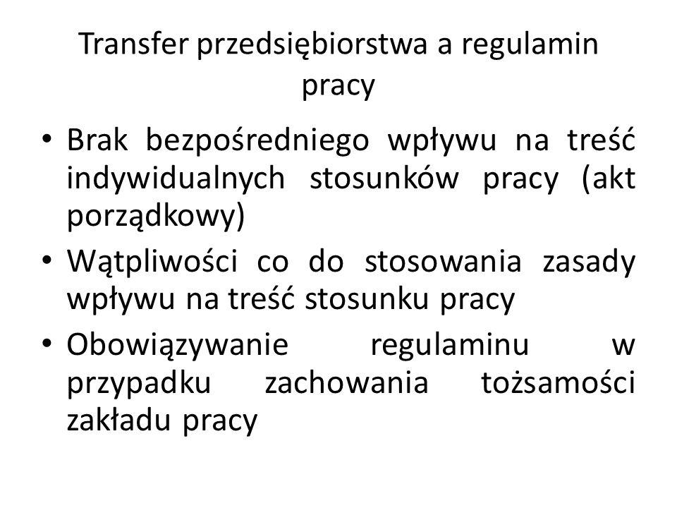 Transfer przedsiębiorstwa a regulamin pracy Brak bezpośredniego wpływu na treść indywidualnych stosunków pracy (akt porządkowy) Wątpliwości co do stos