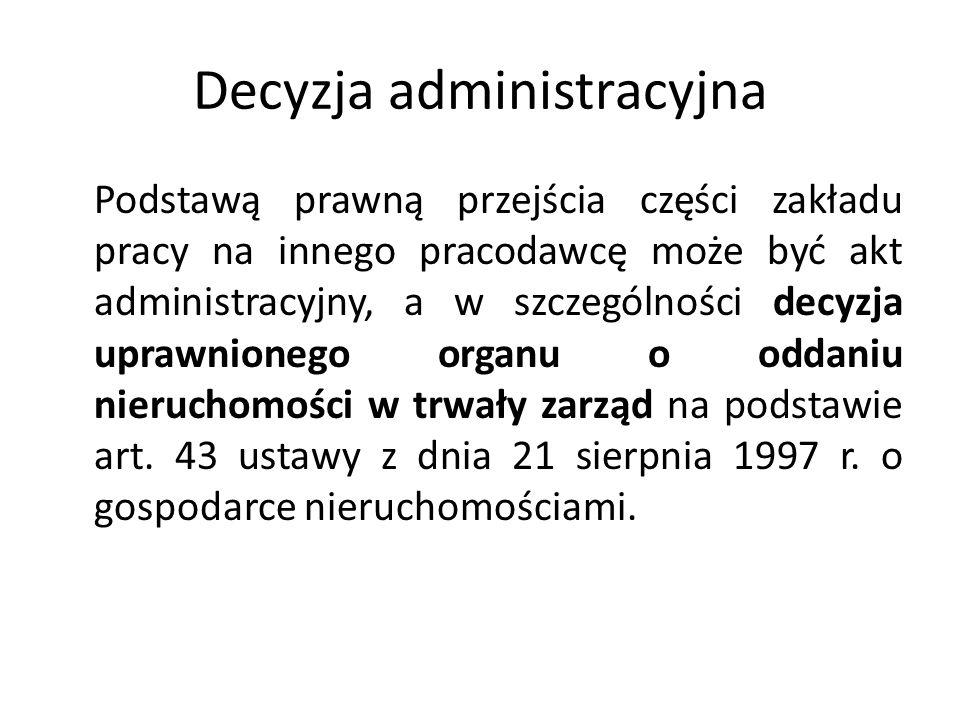 Decyzja administracyjna Podstawą prawną przejścia części zakładu pracy na innego pracodawcę może być akt administracyjny, a w szczególności decyzja up