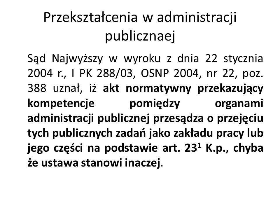 Przekształcenia w administracji publicznaej Sąd Najwyższy w wyroku z dnia 22 stycznia 2004 r., I PK 288/03, OSNP 2004, nr 22, poz. 388 uznał, iż akt n
