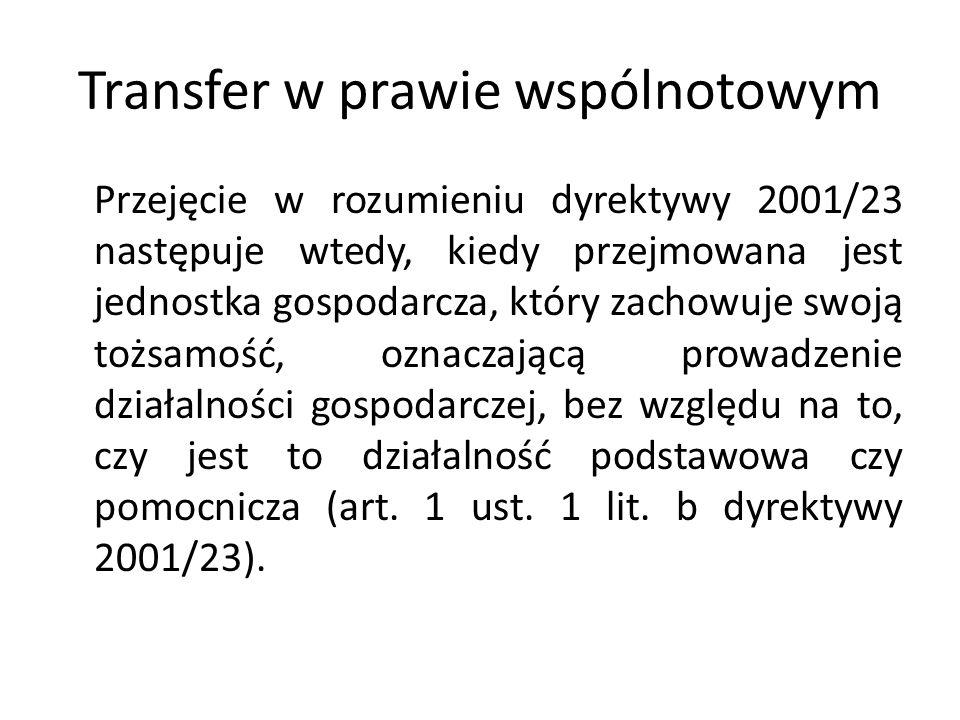 Transfer w prawie wspólnotowym Przejęcie w rozumieniu dyrektywy 2001/23 następuje wtedy, kiedy przejmowana jest jednostka gospodarcza, który zachowuje