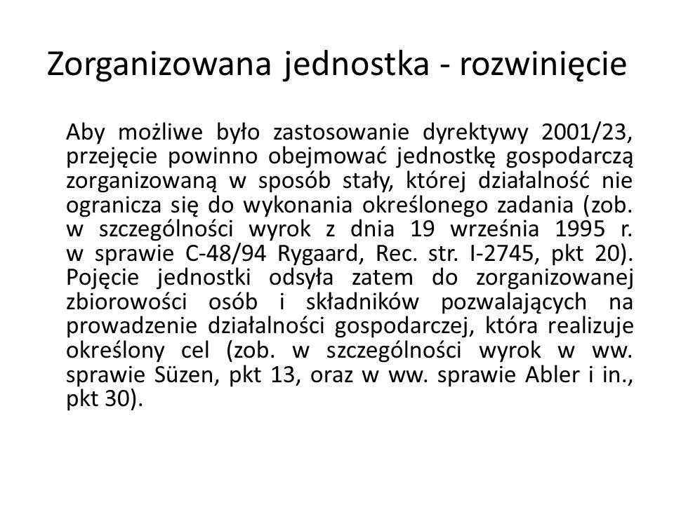 Zorganizowana jednostka - rozwinięcie Aby możliwe było zastosowanie dyrektywy 2001/23, przejęcie powinno obejmować jednostkę gospodarczą zorganizowaną