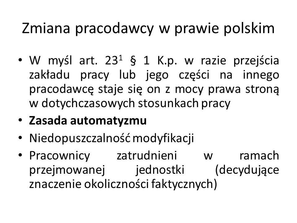 Zmiana pracodawcy w prawie polskim W myśl art. 23 1 § 1 K.p. w razie przejścia zakładu pracy lub jego części na innego pracodawcę staje się on z mocy