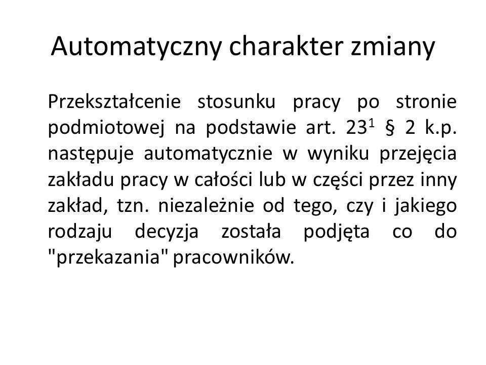 Automatyczny charakter zmiany Przekształcenie stosunku pracy po stronie podmiotowej na podstawie art. 23 1 § 2 k.p. następuje automatycznie w wyniku p