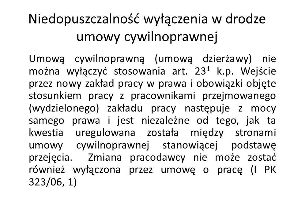 Niedopuszczalność wyłączenia w drodze umowy cywilnoprawnej Umową cywilnoprawną (umową dzierżawy) nie można wyłączyć stosowania art. 23 1 k.p. Wejście
