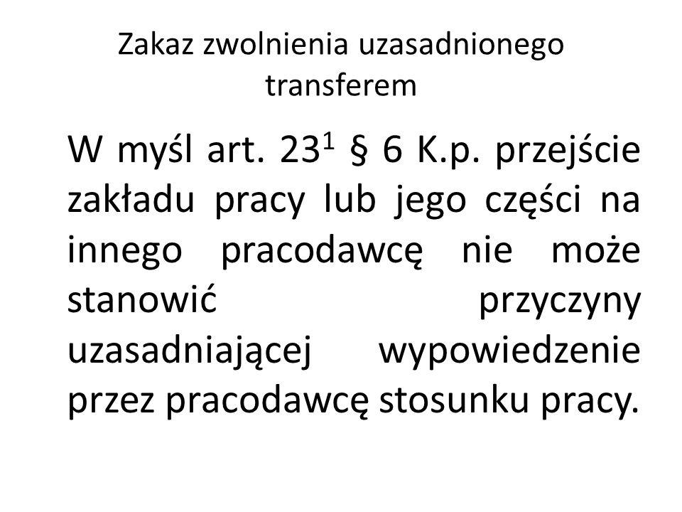 Zakaz zwolnienia uzasadnionego transferem W myśl art. 23 1 § 6 K.p. przejście zakładu pracy lub jego części na innego pracodawcę nie może stanowić prz