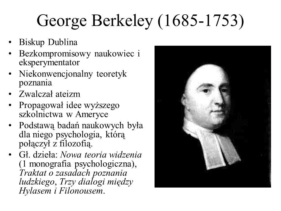 George Berkeley (1685-1753) Biskup Dublina Bezkompromisowy naukowiec i eksperymentator Niekonwencjonalny teoretyk poznania Zwalczał ateizm Propagował