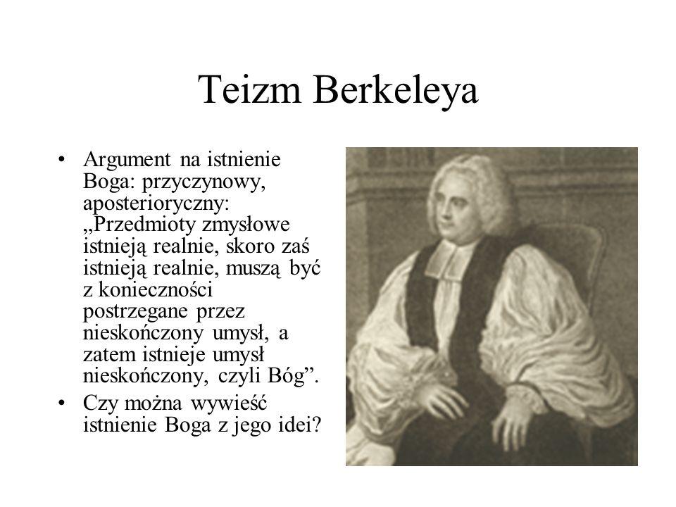 """Teizm Berkeleya Argument na istnienie Boga: przyczynowy, aposterioryczny: """"Przedmioty zmysłowe istnieją realnie, skoro zaś istnieją realnie, muszą być"""