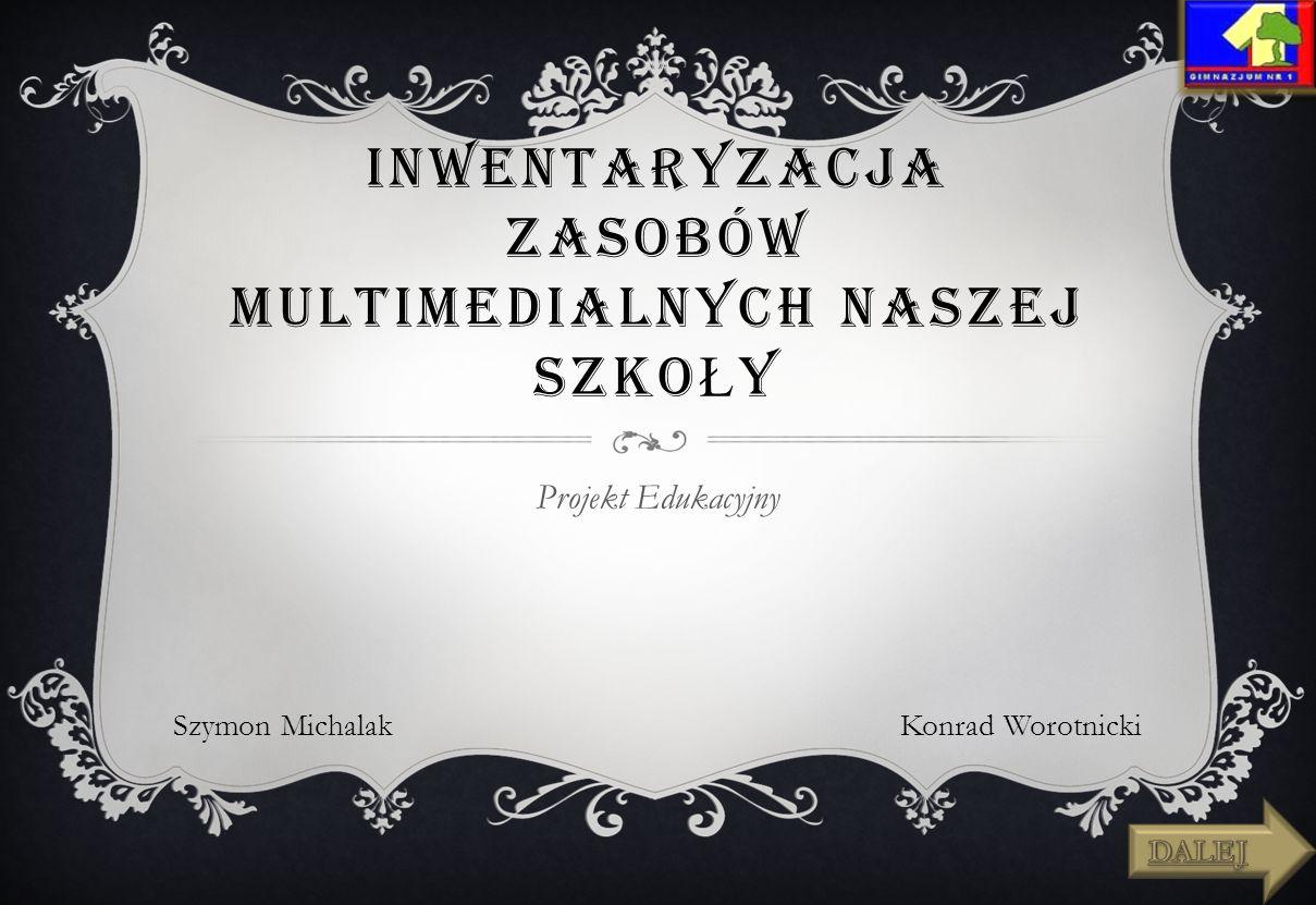 INWENTARYZACJA ZASOBÓW MULTIMEDIALNYCH NASZEJ SZKO Ł Y Projekt Edukacyjny Szymon MichalakKonrad Worotnicki