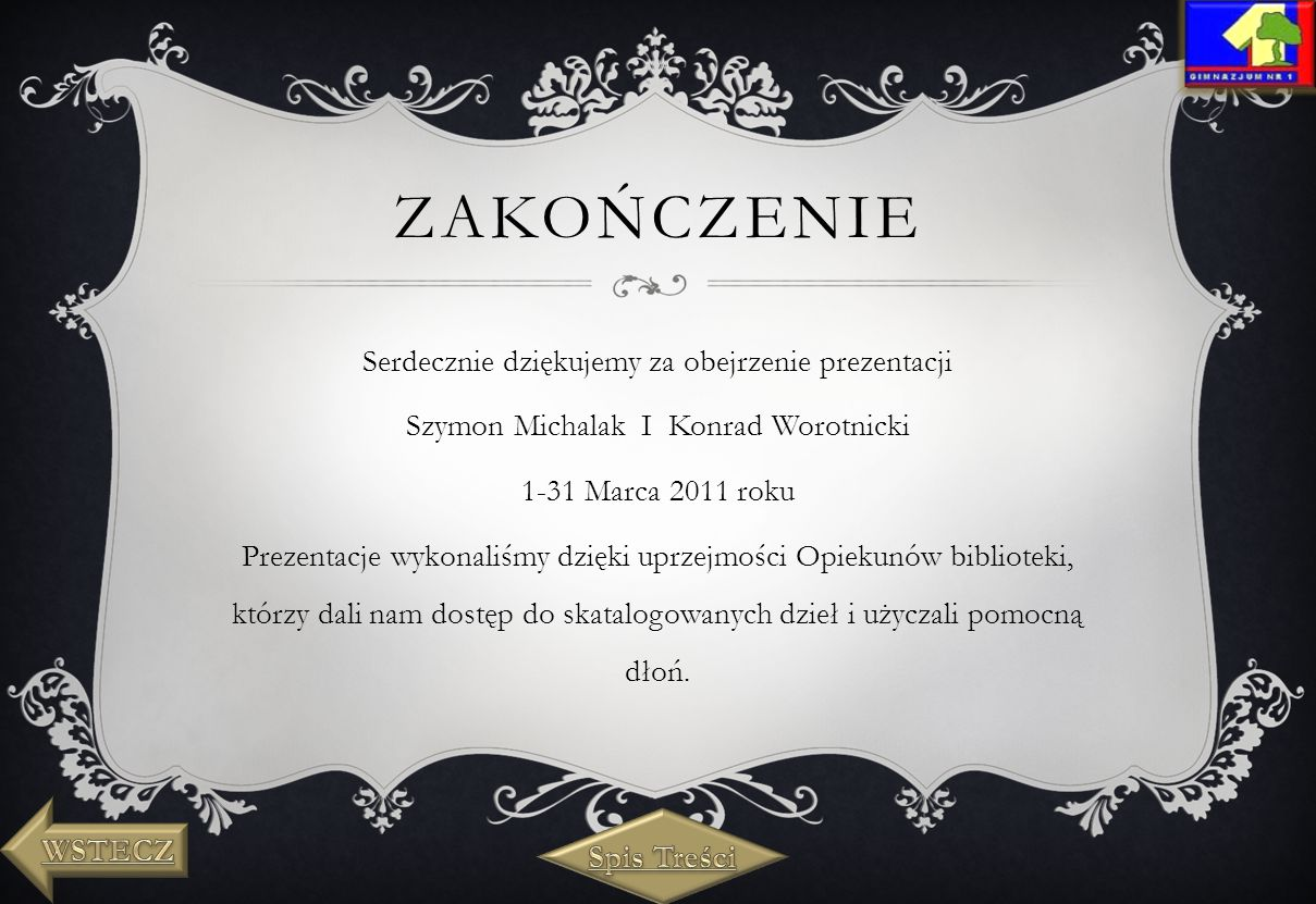 ZAKOŃCZENIE Serdecznie dziękujemy za obejrzenie prezentacji Szymon Michalak I Konrad Worotnicki 1-31 Marca 2011 roku Prezentacje wykonaliśmy dzięki uprzejmości Opiekunów biblioteki, którzy dali nam dostęp do skatalogowanych dzieł i użyczali pomocną dłoń.