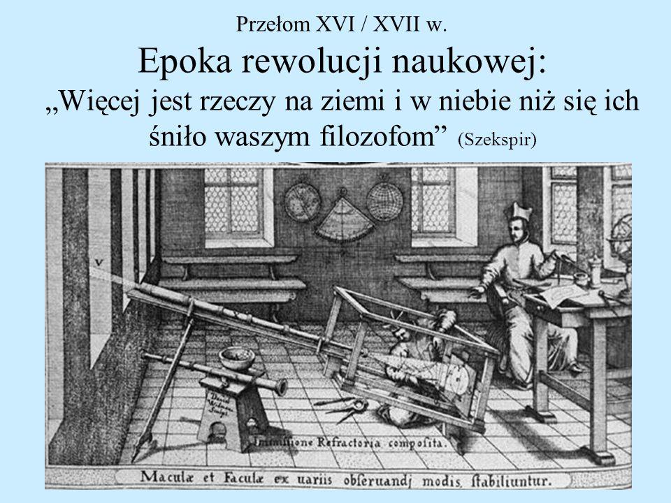 """Przełom XVI / XVII w. Epoka rewolucji naukowej: """"Więcej jest rzeczy na ziemi i w niebie niż się ich śniło waszym filozofom"""" (Szekspir)"""