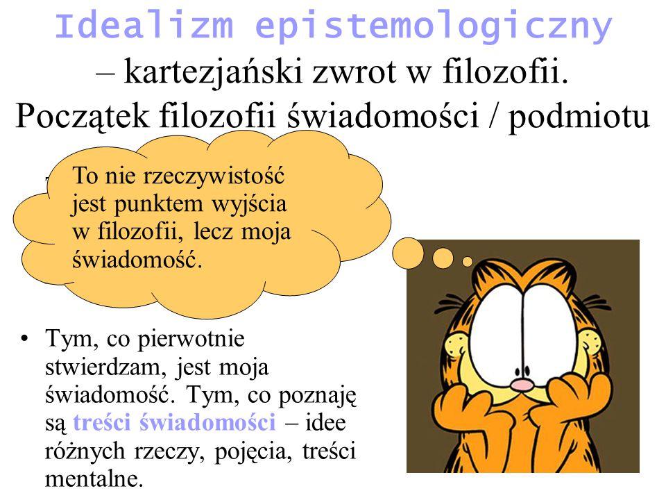Idealizm epistemologiczny – kartezjański zwrot w filozofii. Początek filozofii świadomości / podmiotu To nie rzeczywistość jest punktem wyjścia w filo