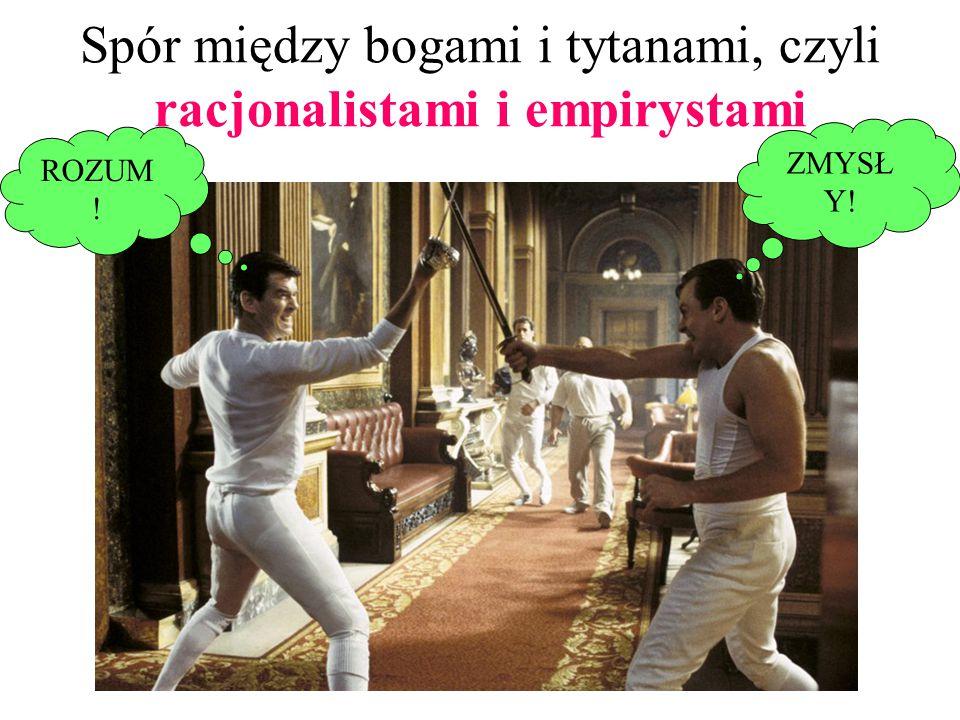 Spór między bogami i tytanami, czyli racjonalistami i empirystami ROZUM ! ZMYSŁ Y!
