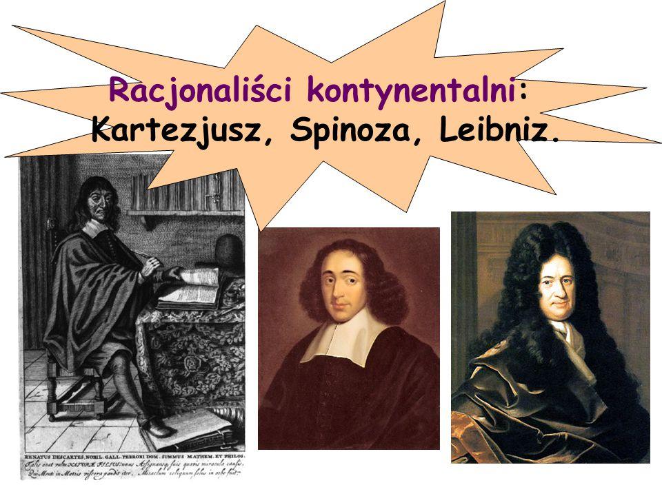 Racjonaliści kontynentalni: Kartezjusz, Spinoza, Leibniz.