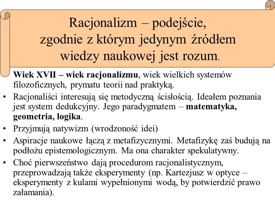 Wiek XVII – wiek racjonalizmu, wiek wielkich systemów filozoficznych, prymatu teorii nad praktyką. Racjonaliści interesują się metodyczną ścisłością.