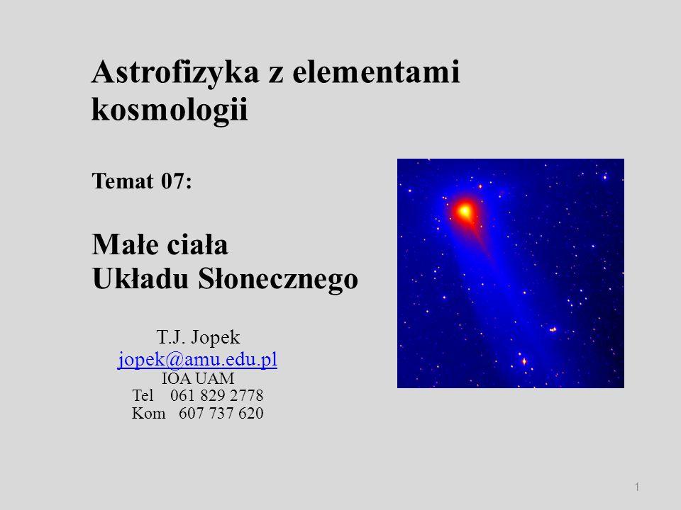 Astrofizyka z elementami kosmologii T.J. Jopek jopek@amu.edu.pl IOA UAM Tel 061 829 2778 Kom 607 737 620 Temat 07: Małe ciała Układu Słonecznego 1