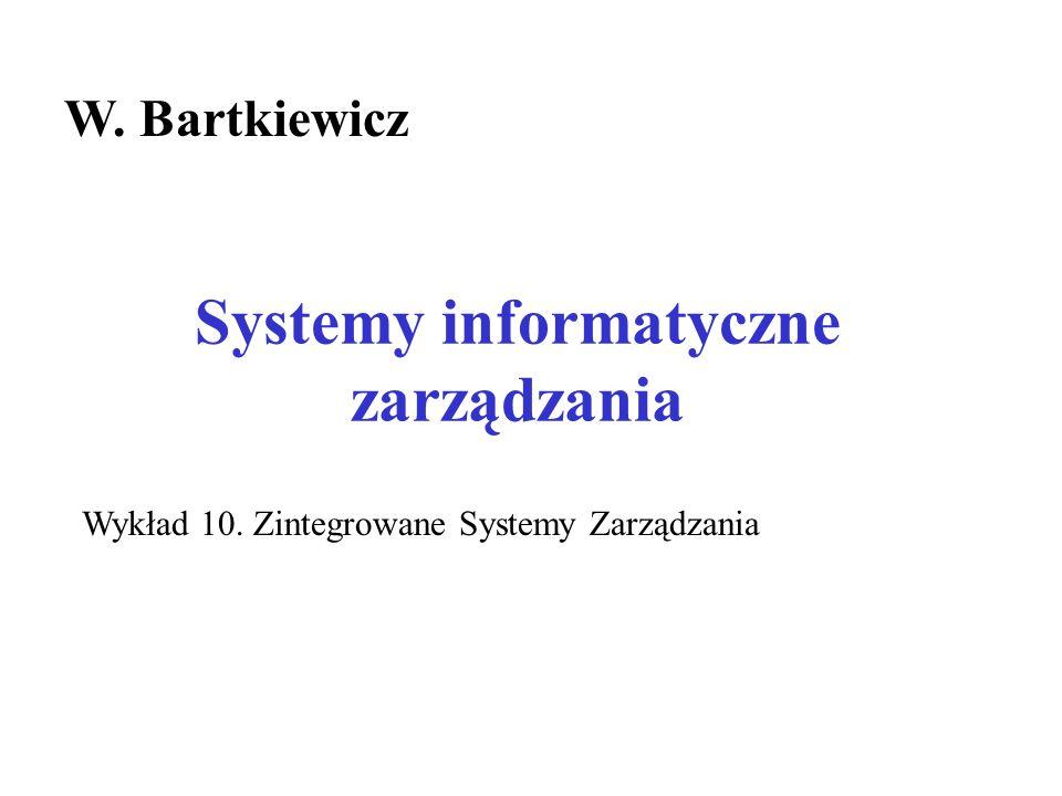 Systemy informatyczne zarządzania W. Bartkiewicz Wykład 10. Zintegrowane Systemy Zarządzania