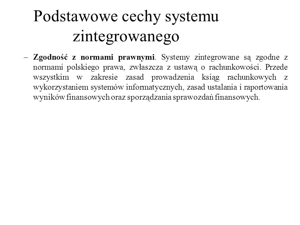 –Zgodność z normami prawnymi. Systemy zintegrowane są zgodne z normami polskiego prawa, zwłaszcza z ustawą o rachunkowości. Przede wszystkim w zakresi