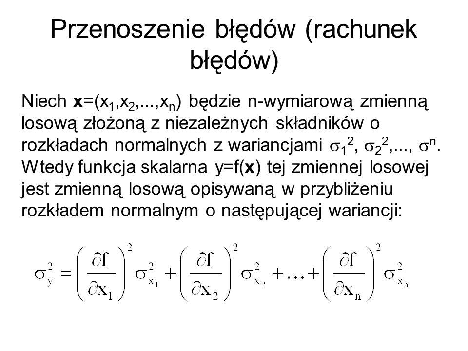 Przenoszenie błędów (rachunek błędów) Niech x=(x 1,x 2,...,x n ) będzie n-wymiarową zmienną losową złożoną z niezależnych składników o rozkładach normalnych z wariancjami  1 2,  2 2,...,  n.