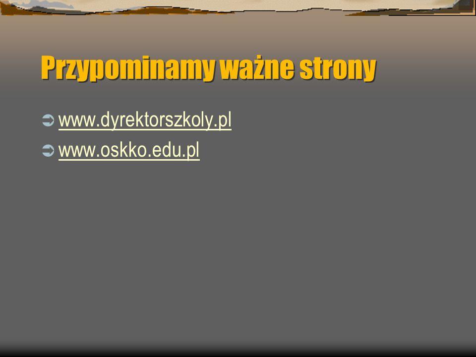 Przypominamy ważne strony  www.dyrektorszkoly.pl www.dyrektorszkoly.pl  www.oskko.edu.pl www.oskko.edu.pl