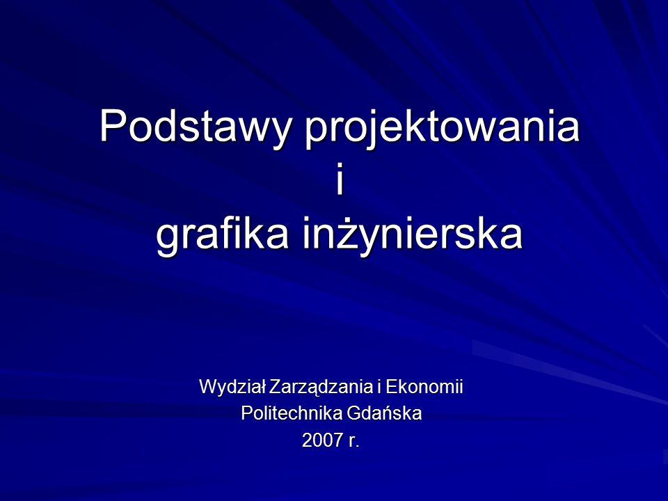Podstawy projektowania i grafika inżynierska Wydział Zarządzania i Ekonomii Politechnika Gdańska 2007 r.