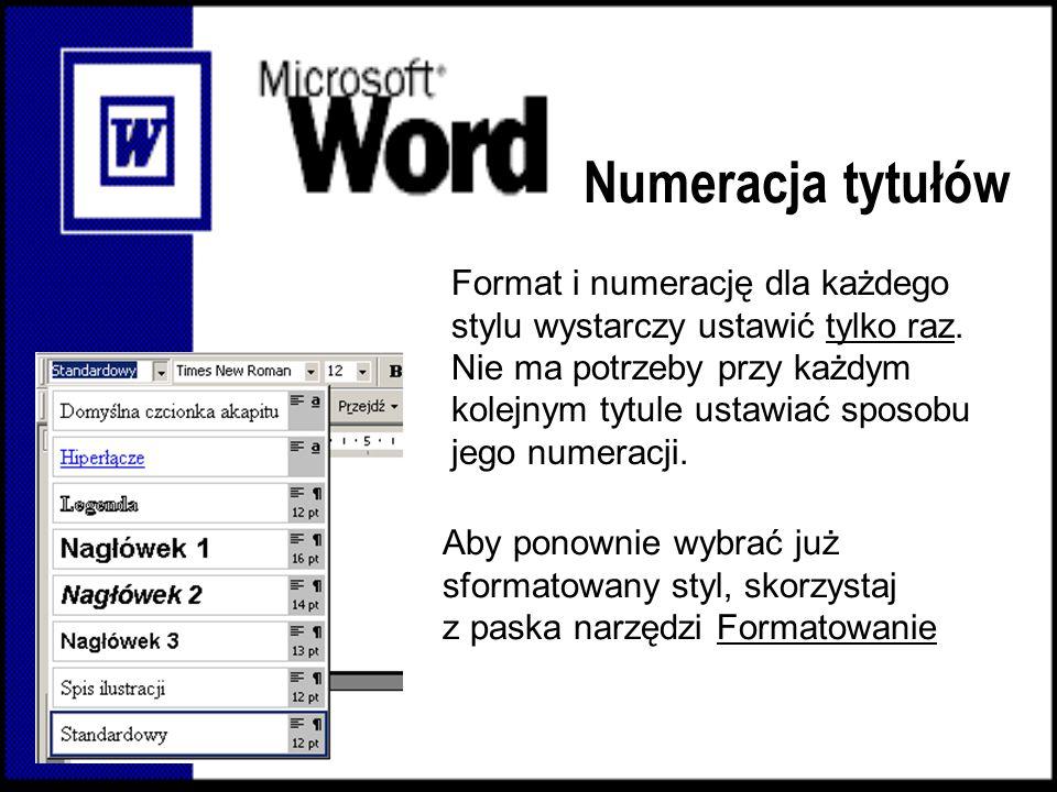Format i numerację dla każdego stylu wystarczy ustawić tylko raz. Nie ma potrzeby przy każdym kolejnym tytule ustawiać sposobu jego numeracji. Aby pon