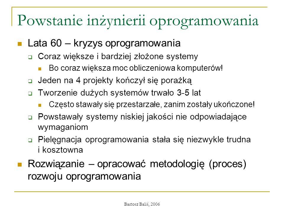 Bartosz Baliś, 2006 Powstanie inżynierii oprogramowania Lata 60 – kryzys oprogramowania  Coraz większe i bardziej złożone systemy Bo coraz większa mo