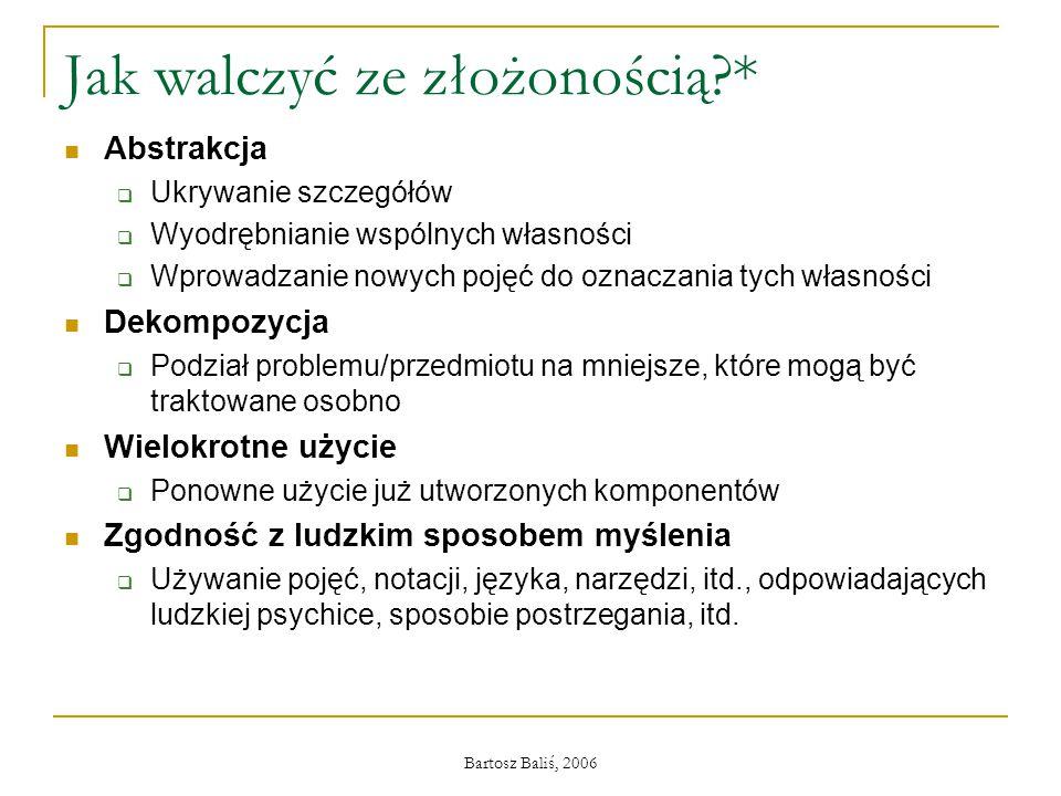 Bartosz Baliś, 2006 Jak walczyć ze złożonością?* Abstrakcja  Ukrywanie szczegółów  Wyodrębnianie wspólnych własności  Wprowadzanie nowych pojęć do