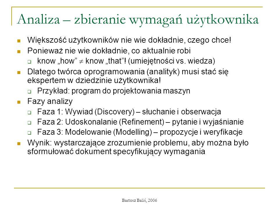 Bartosz Baliś, 2006 Analiza – zbieranie wymagań użytkownika Większość użytkowników nie wie dokładnie, czego chce! Ponieważ nie wie dokładnie, co aktua