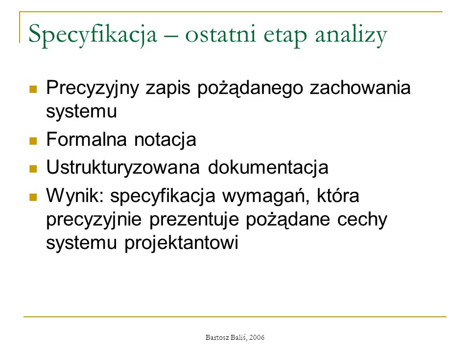 Bartosz Baliś, 2006 Specyfikacja – ostatni etap analizy Precyzyjny zapis pożądanego zachowania systemu Formalna notacja Ustrukturyzowana dokumentacja