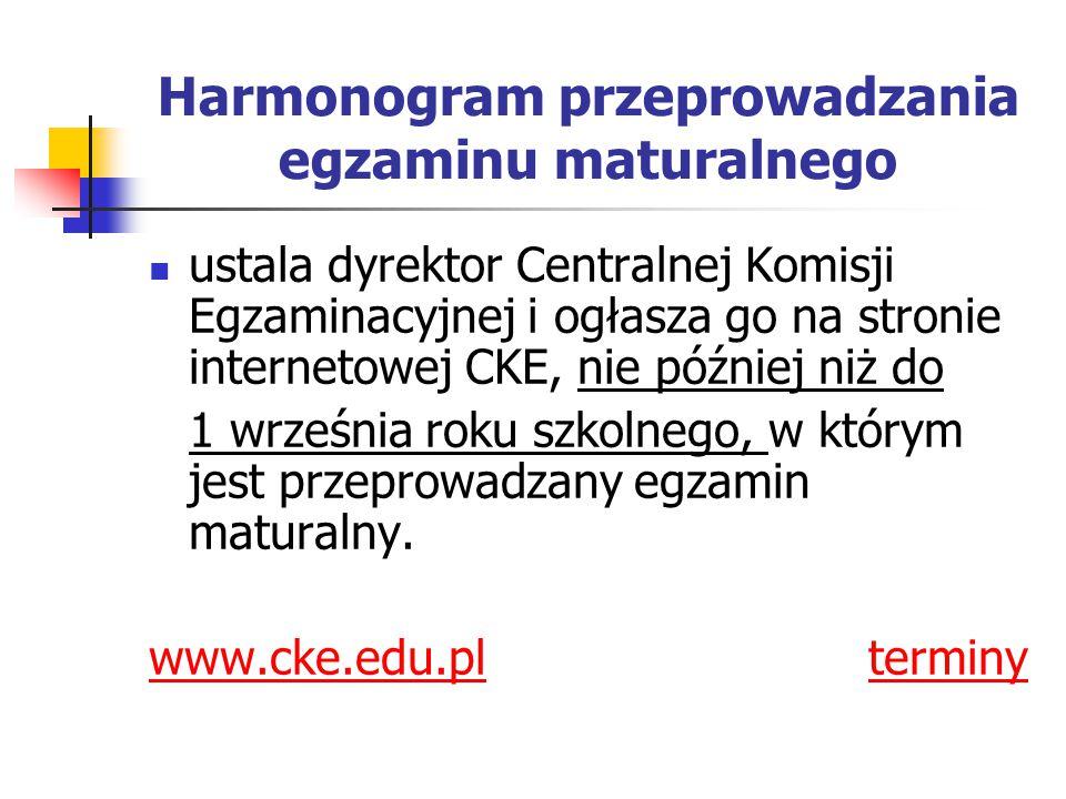 Harmonogram przeprowadzania egzaminu maturalnego ustala dyrektor Centralnej Komisji Egzaminacyjnej i ogłasza go na stronie internetowej CKE, nie później niż do 1 września roku szkolnego, w którym jest przeprowadzany egzamin maturalny.