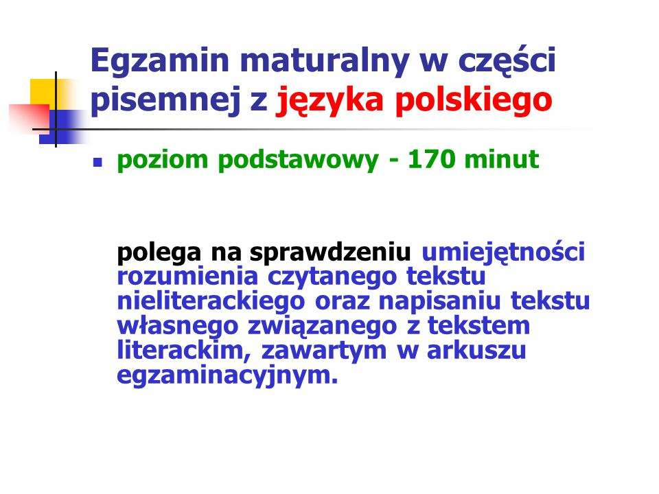 Egzamin maturalny w części pisemnej z języka polskiego poziom podstawowy - 170 minut polega na sprawdzeniu umiejętności rozumienia czytanego tekstu nieliterackiego oraz napisaniu tekstu własnego związanego z tekstem literackim, zawartym w arkuszu egzaminacyjnym.