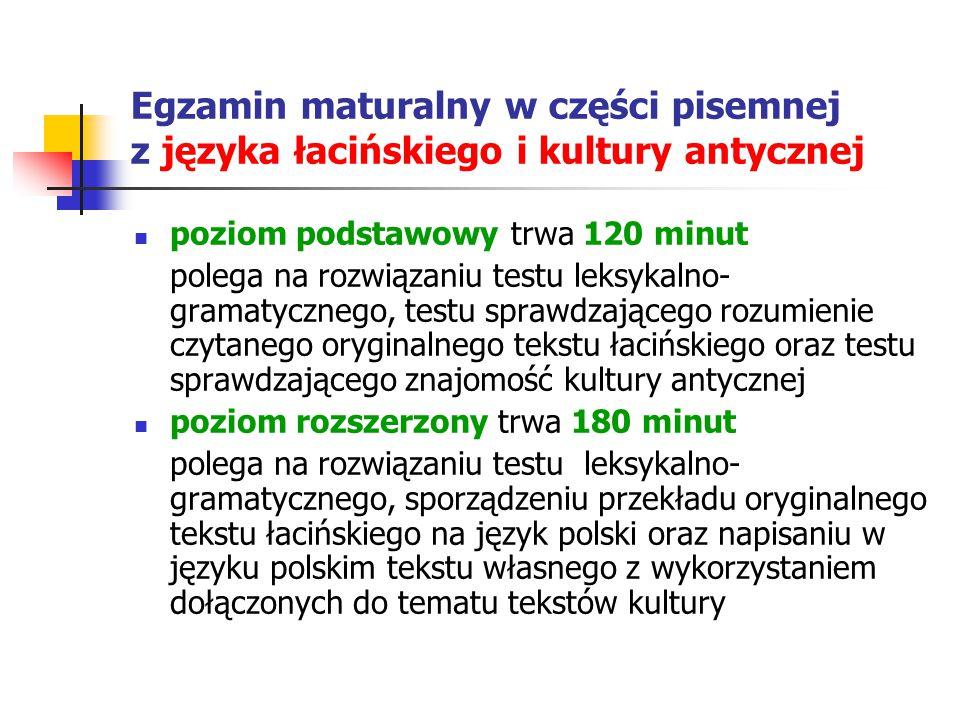 Egzamin maturalny w części pisemnej z języka łacińskiego i kultury antycznej poziom podstawowy trwa 120 minut polega na rozwiązaniu testu leksykalno- gramatycznego, testu sprawdzającego rozumienie czytanego oryginalnego tekstu łacińskiego oraz testu sprawdzającego znajomość kultury antycznej poziom rozszerzony trwa 180 minut polega na rozwiązaniu testu leksykalno- gramatycznego, sporządzeniu przekładu oryginalnego tekstu łacińskiego na język polski oraz napisaniu w języku polskim tekstu własnego z wykorzystaniem dołączonych do tematu tekstów kultury