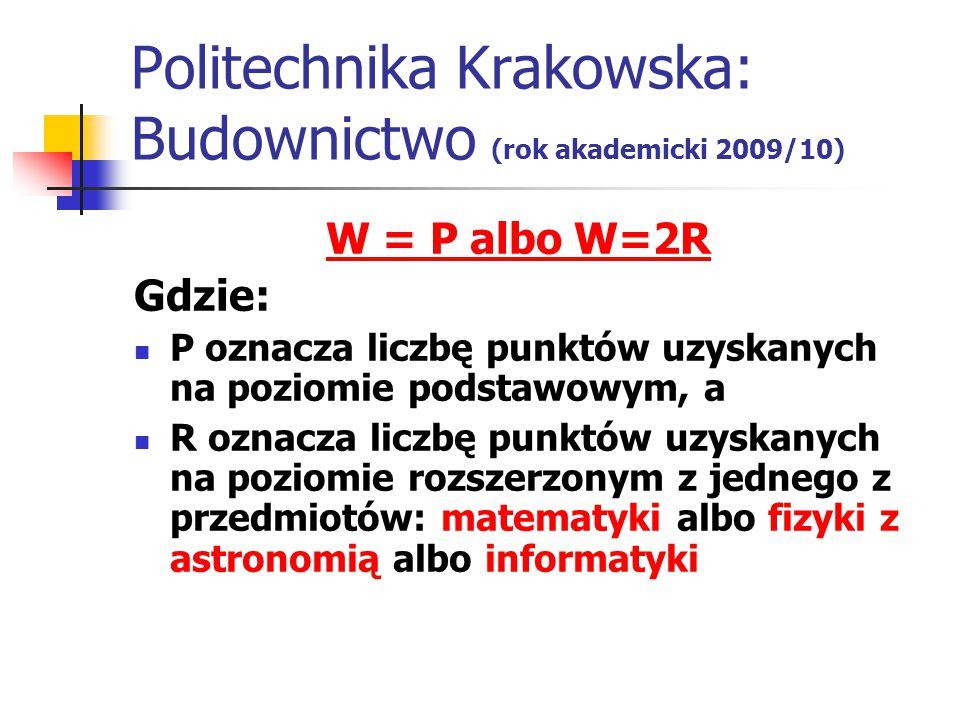 Politechnika Krakowska: Budownictwo (rok akademicki 2009/10) W = P albo W=2R Gdzie: P oznacza liczbę punktów uzyskanych na poziomie podstawowym, a R oznacza liczbę punktów uzyskanych na poziomie rozszerzonym z jednego z przedmiotów: matematyki albo fizyki z astronomią albo informatyki