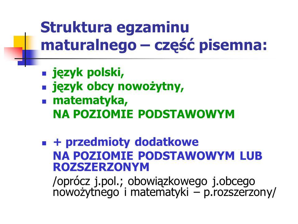 Struktura egzaminu maturalnego – część pisemna: język polski, język obcy nowożytny, matematyka, NA POZIOMIE PODSTAWOWYM + przedmioty dodatkowe NA POZIOMIE PODSTAWOWYM LUB ROZSZERZONYM /oprócz j.pol.; obowiązkowego j.obcego nowożytnego i matematyki – p.rozszerzony/