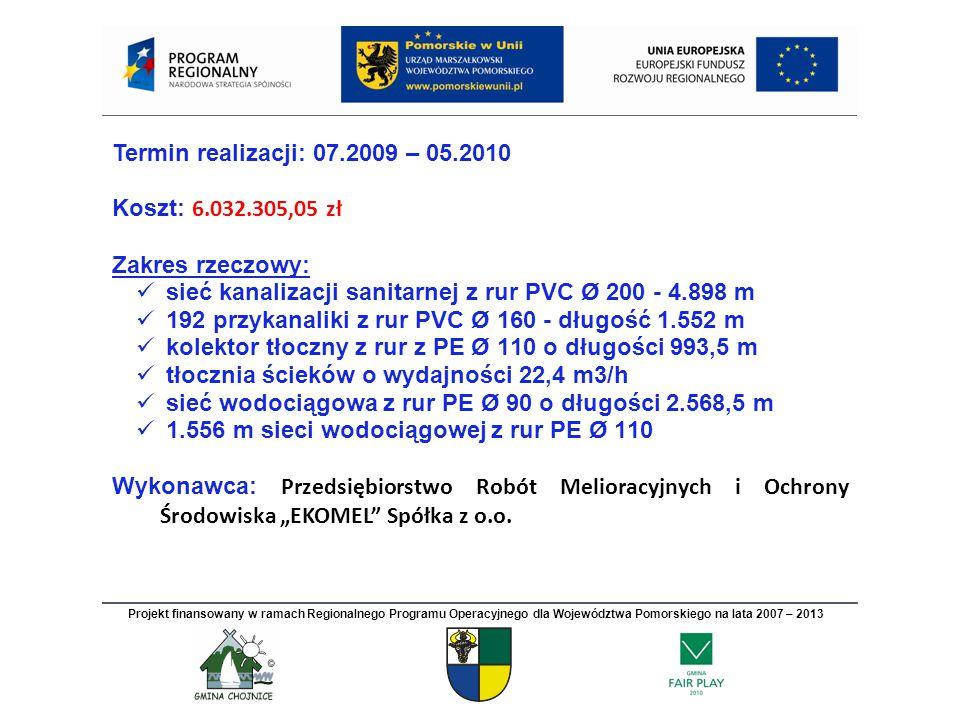 """Termin realizacji: 07.2009 – 05.2010 Koszt: 6.032.305,05 zł Zakres rzeczowy: sieć kanalizacji sanitarnej z rur PVC Ø 200 - 4.898 m 192 przykanaliki z rur PVC Ø 160 - długość 1.552 m kolektor tłoczny z rur z PE Ø 110 o długości 993,5 m tłocznia ścieków o wydajności 22,4 m3/h sieć wodociągowa z rur PE Ø 90 o długości 2.568,5 m 1.556 m sieci wodociągowej z rur PE Ø 110 Wykonawca: Przedsiębiorstwo Robót Melioracyjnych i Ochrony Środowiska """"EKOMEL Spółka z o.o."""