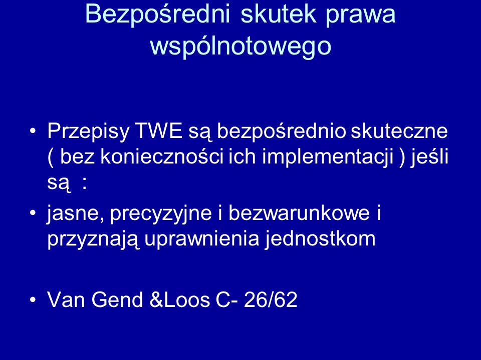 Bezpośredni skutek prawa wspólnotowego Przepisy TWE są bezpośrednio skuteczne ( bez konieczności ich implementacji ) jeśli są : jasne, precyzyjne i bezwarunkowe i przyznają uprawnienia jednostkom Van Gend &Loos C- 26/62