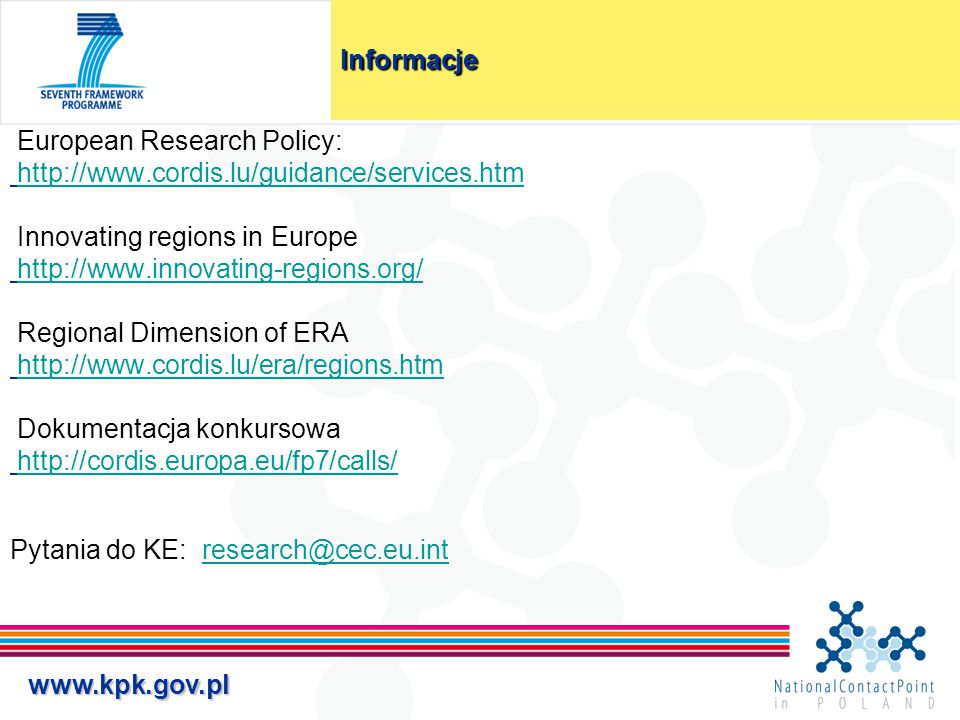 www.kpk.gov.pl Informacje European Research Policy: http://www.cordis.lu/guidance/services.htm Innovating regions in Europe http://www.innovating-regions.org/http://www.innovating-regions.org/ Regional Dimension of ERA http://www.cordis.lu/era/regions.htm Dokumentacja konkursowa http://cordis.europa.eu/fp7/calls/ Pytania do KE: research@cec.eu.intresearch@cec.eu.int