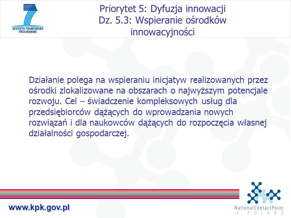 www.kpk.gov.pl Priorytet 5: Dyfuzja innowacji Dz. 5.3: Wspieranie ośrodków innowacyjności Działanie polega na wspieraniu inicjatyw realizowanych przez