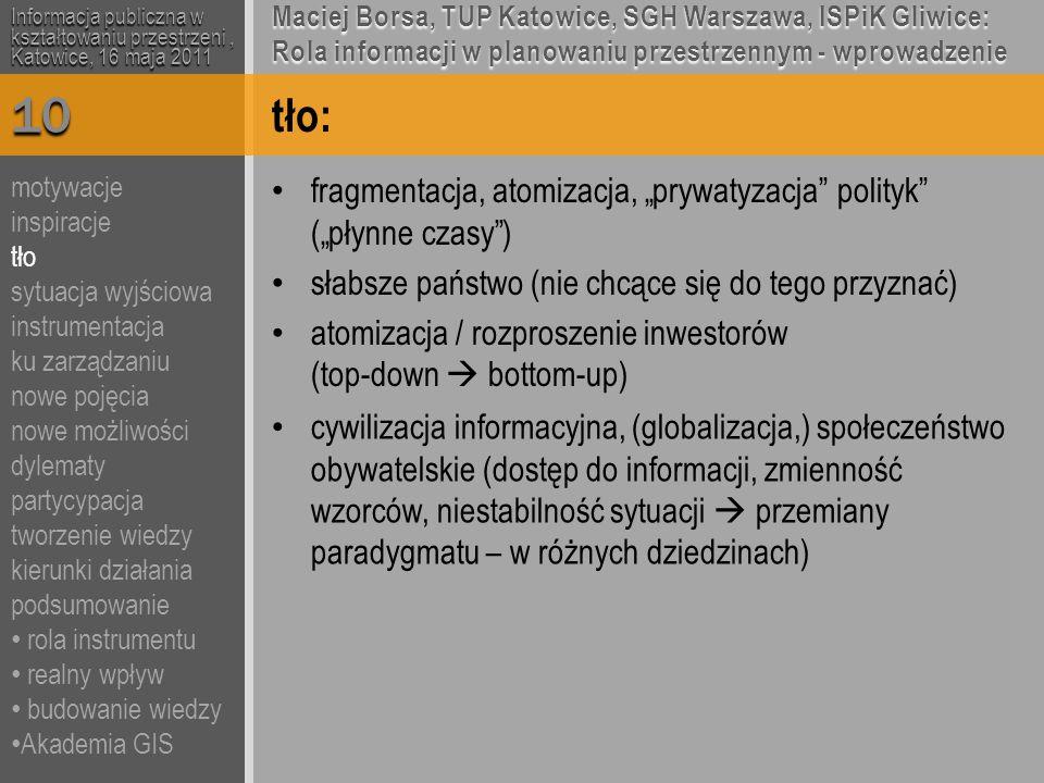 """tło: fragmentacja, atomizacja, """"prywatyzacja polityk (""""płynne czasy ) słabsze państwo (nie chcące się do tego przyznać) atomizacja / rozproszenie inwestorów (top-down  bottom-up) Informacja publiczna w kształtowaniu przestrzeni, Katowice, 16 maja 2011 Maciej Borsa, TUP Katowice, SGH Warszawa, ISPiK Gliwice: Rola informacji w planowaniu przestrzennym - wprowadzenie 10 cywilizacja informacyjna, (globalizacja,) społeczeństwo obywatelskie (dostęp do informacji, zmienność wzorców, niestabilność sytuacji  przemiany paradygmatu – w różnych dziedzinach) motywacje inspiracje tło sytuacja wyjściowa instrumentacja ku zarządzaniu nowe pojęcia nowe możliwości dylematy partycypacja tworzenie wiedzy kierunki działania podsumowanie rola instrumentu realny wpływ budowanie wiedzy Akademia GIS"""