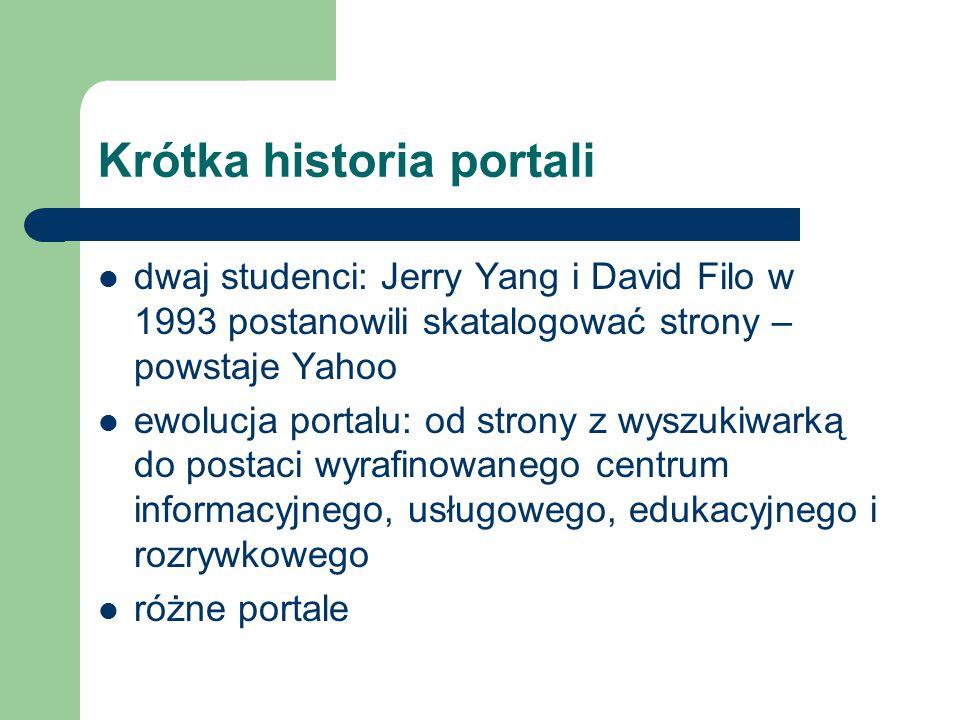 Krótka historia portali dwaj studenci: Jerry Yang i David Filo w 1993 postanowili skatalogować strony – powstaje Yahoo ewolucja portalu: od strony z wyszukiwarką do postaci wyrafinowanego centrum informacyjnego, usługowego, edukacyjnego i rozrywkowego różne portale