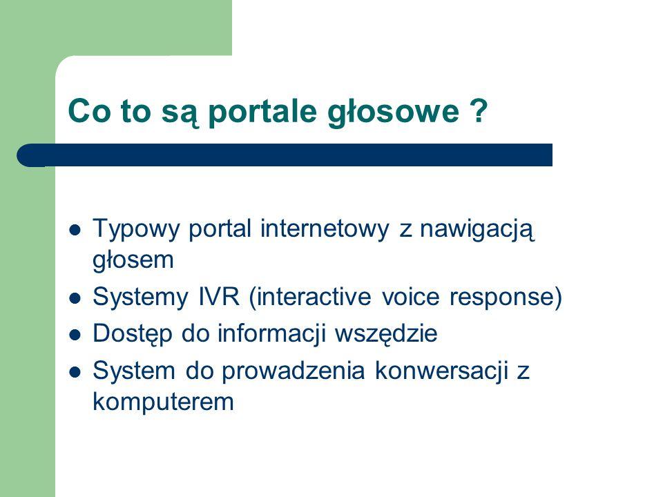 Co to są portale głosowe ? Typowy portal internetowy z nawigacją głosem Systemy IVR (interactive voice response) Dostęp do informacji wszędzie System