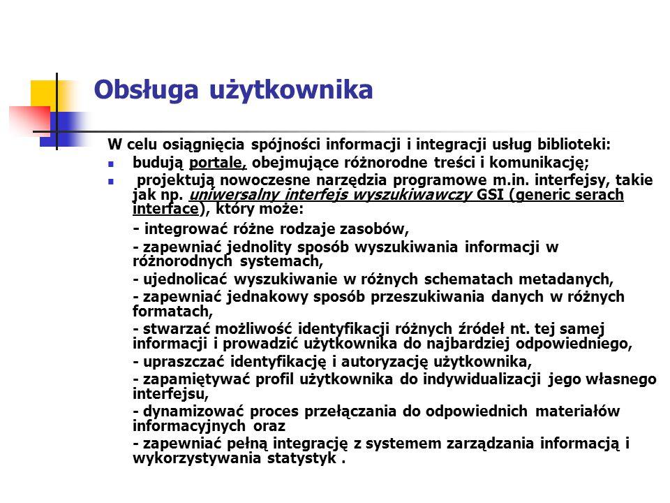 Obsługa użytkownika W celu osiągnięcia spójności informacji i integracji usług biblioteki: budują portale, obejmujące różnorodne treści i komunikację;