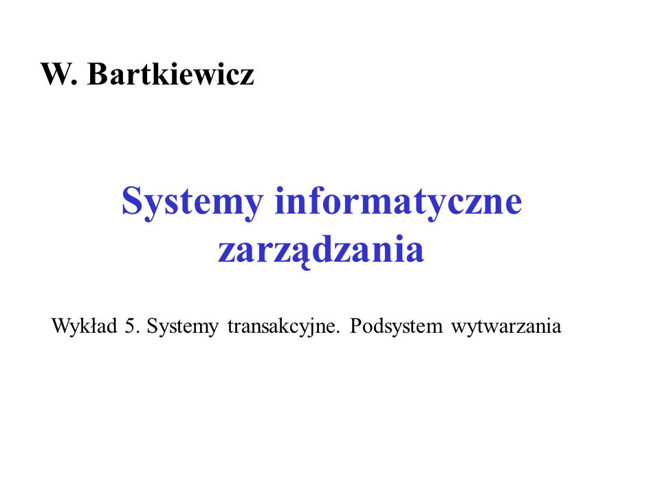 Systemy informatyczne zarządzania W.Bartkiewicz Wykład 5.