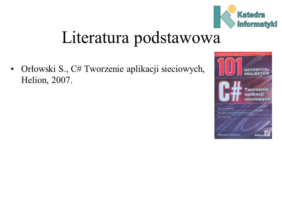 Literatura podstawowa Orłowski S., C# Tworzenie aplikacji sieciowych, Helion, 2007.