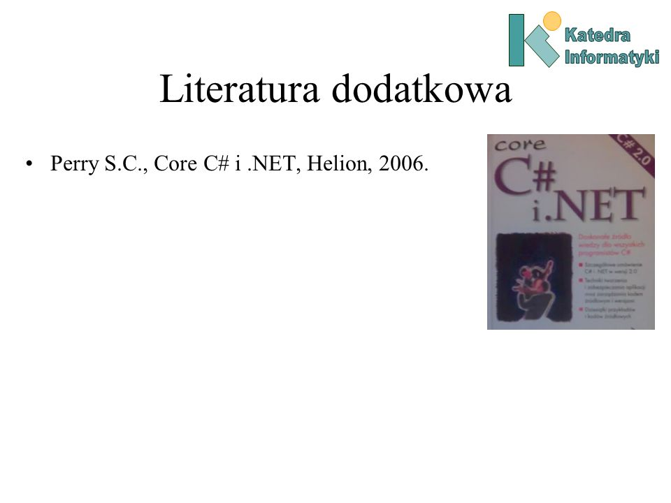 Literatura dodatkowa Perry S.C., Core C# i.NET, Helion, 2006.