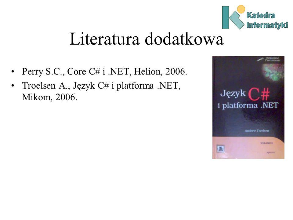 Literatura dodatkowa Perry S.C., Core C# i.NET, Helion, 2006. Troelsen A., Język C# i platforma.NET, Mikom, 2006.