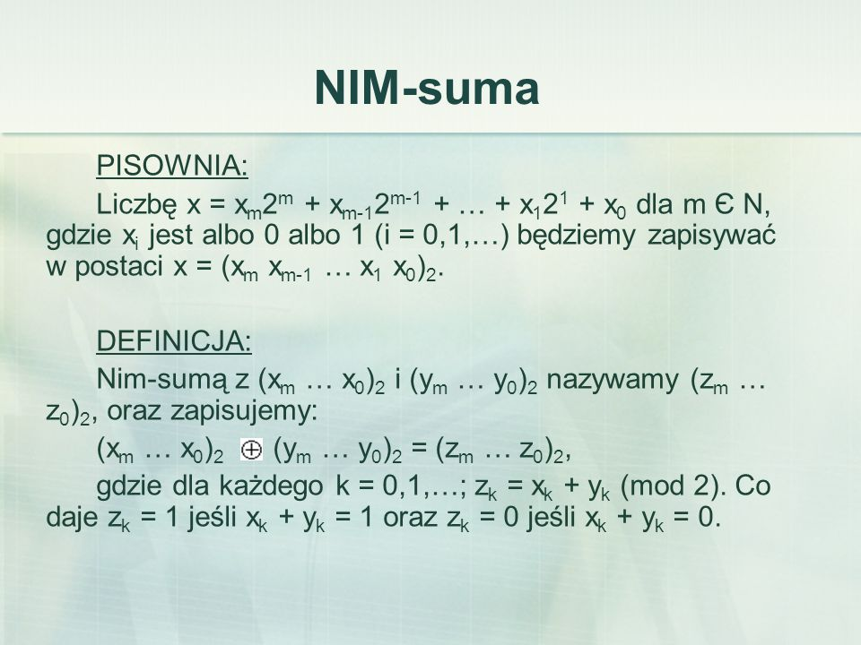 NIM-suma PISOWNIA: Liczbę x = x m 2 m + x m-1 2 m-1 + … + x 1 2 1 + x 0 dla m Є N, gdzie x i jest albo 0 albo 1 (i = 0,1,…) będziemy zapisywać w postaci x = (x m x m-1 … x 1 x 0 ) 2.