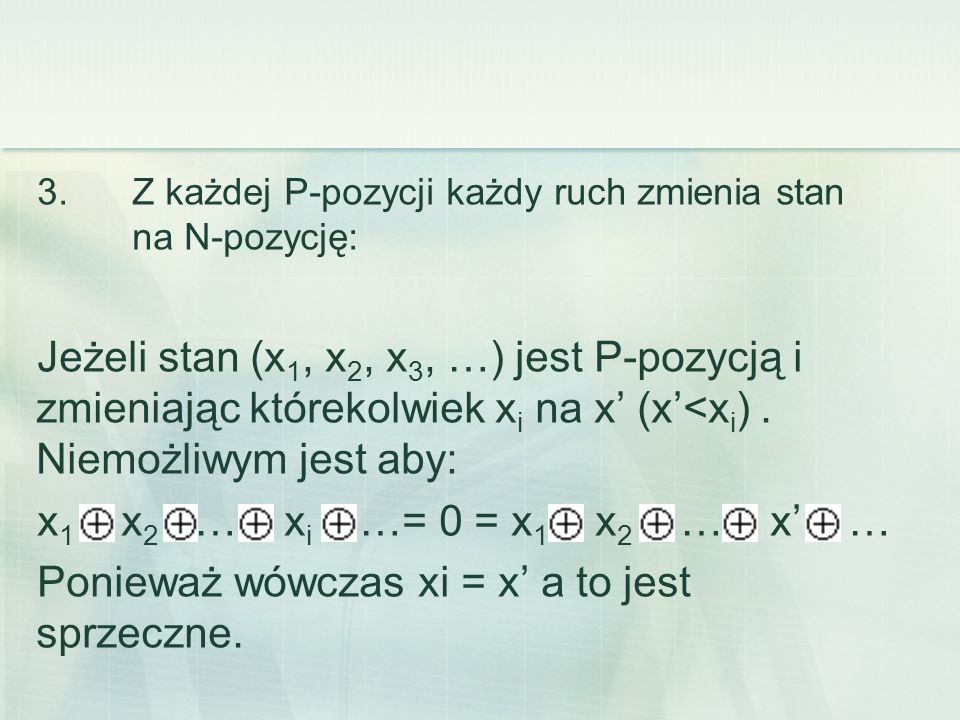 3. Z każdej P-pozycji każdy ruch zmienia stan na N-pozycję: Jeżeli stan (x 1, x 2, x 3, …) jest P-pozycją i zmieniając którekolwiek x i na x' (x'<x i
